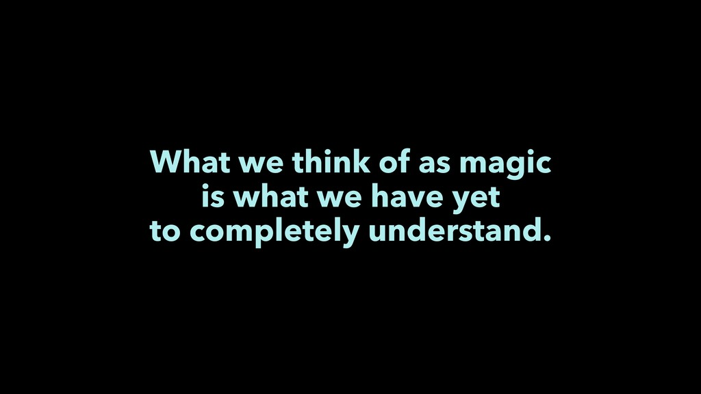 What we think of as magic is what we have yet t...