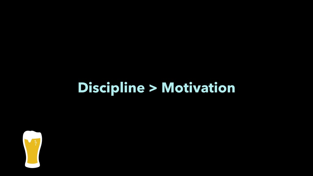 Discipline > Motivation