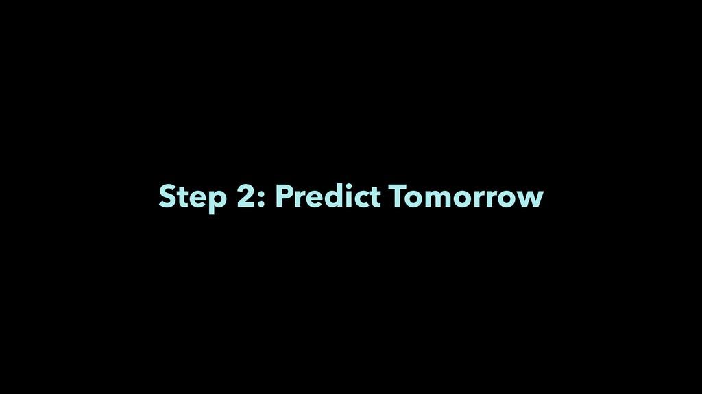 Step 2: Predict Tomorrow