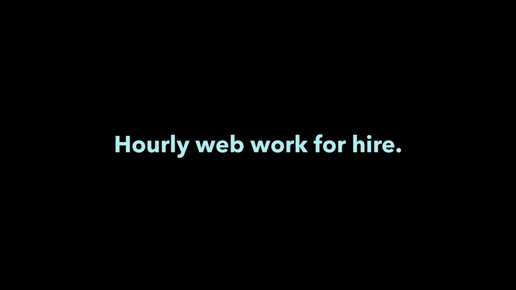Hourly web work for hire.
