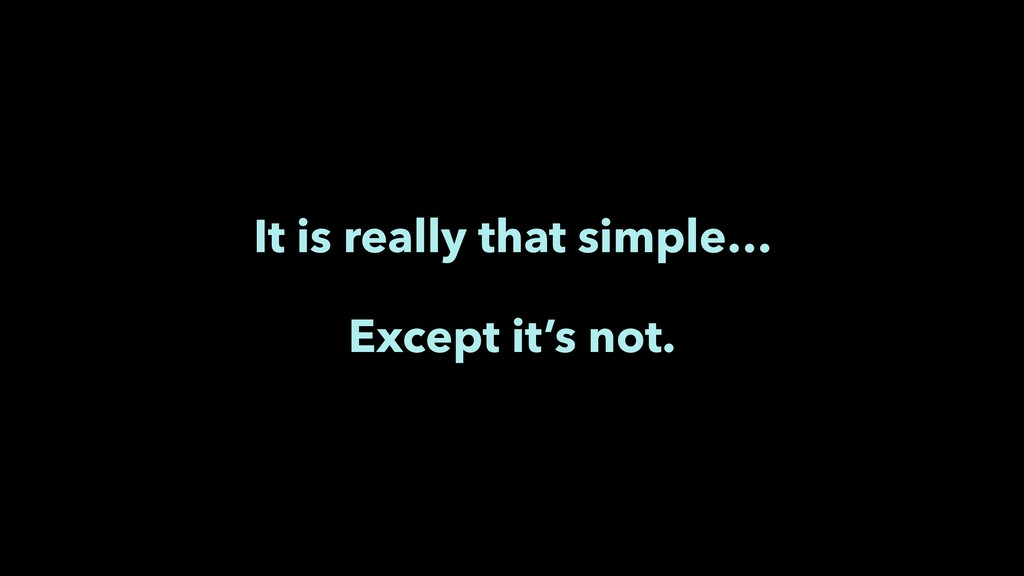 It is really that simple… Except it's not.