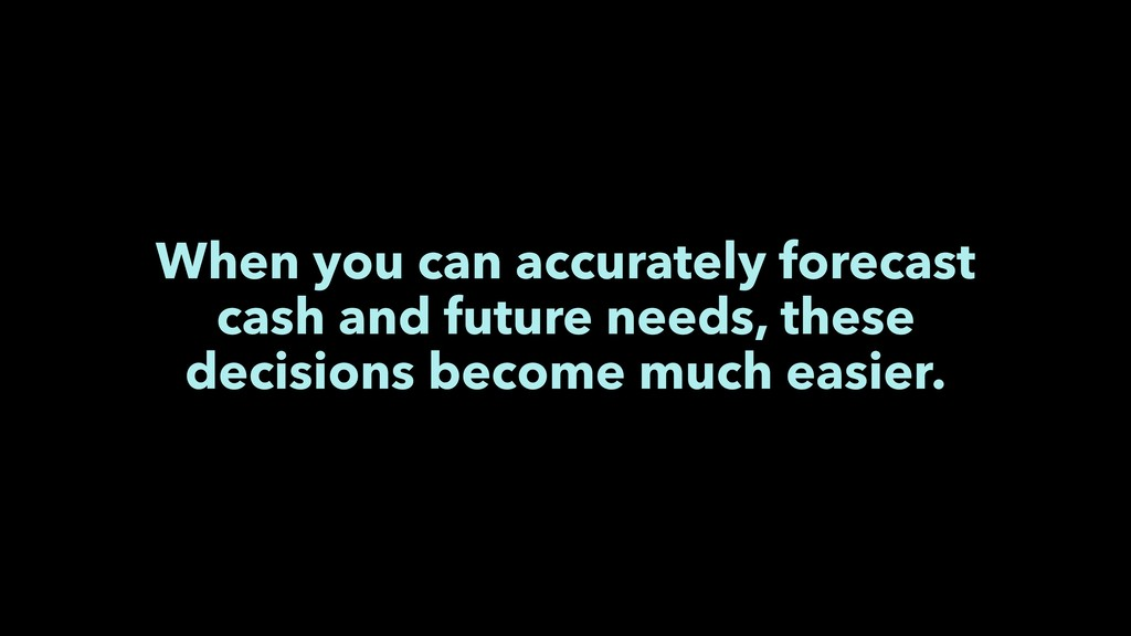 When you can accurately forecast cash and futur...
