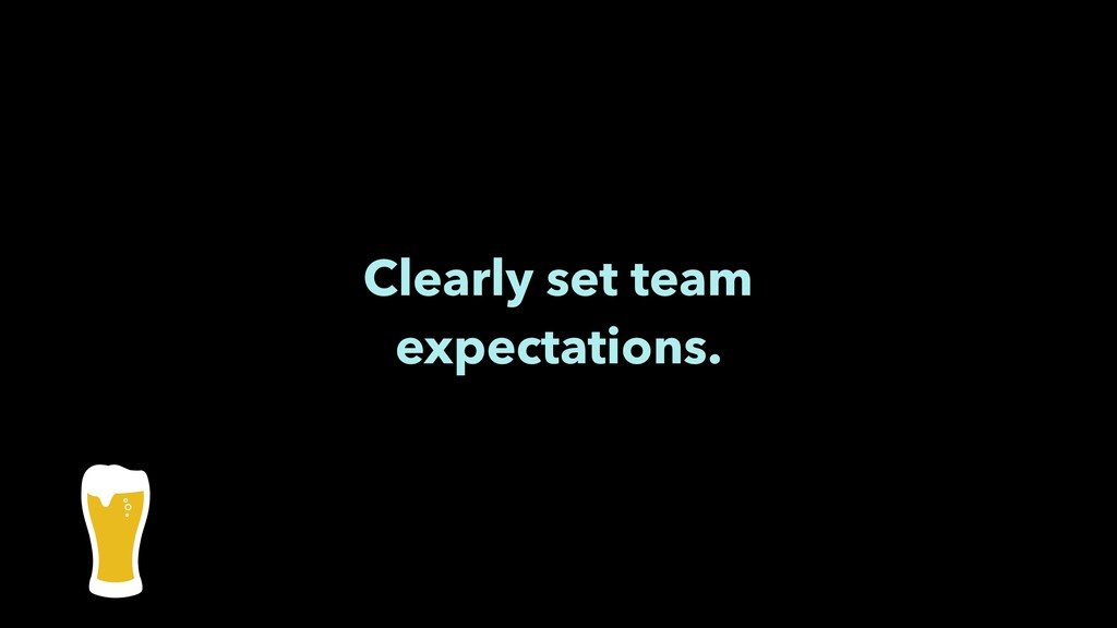 Clearly set team expectations.