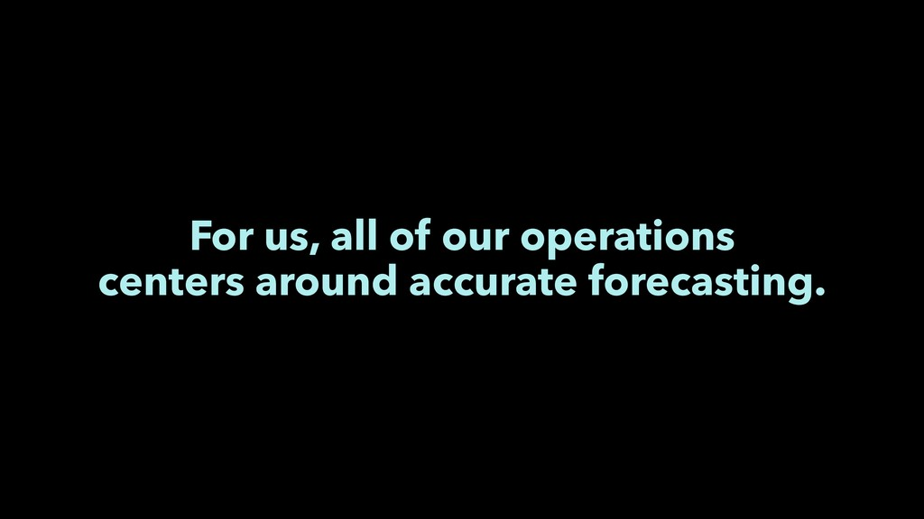 For us, all of our operations centers around ac...