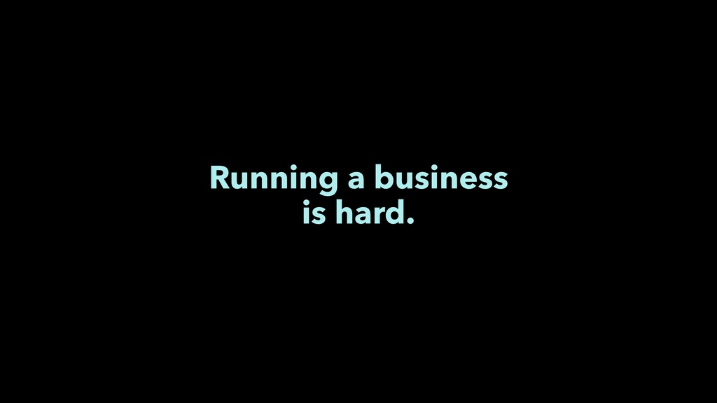 Running a business is hard.