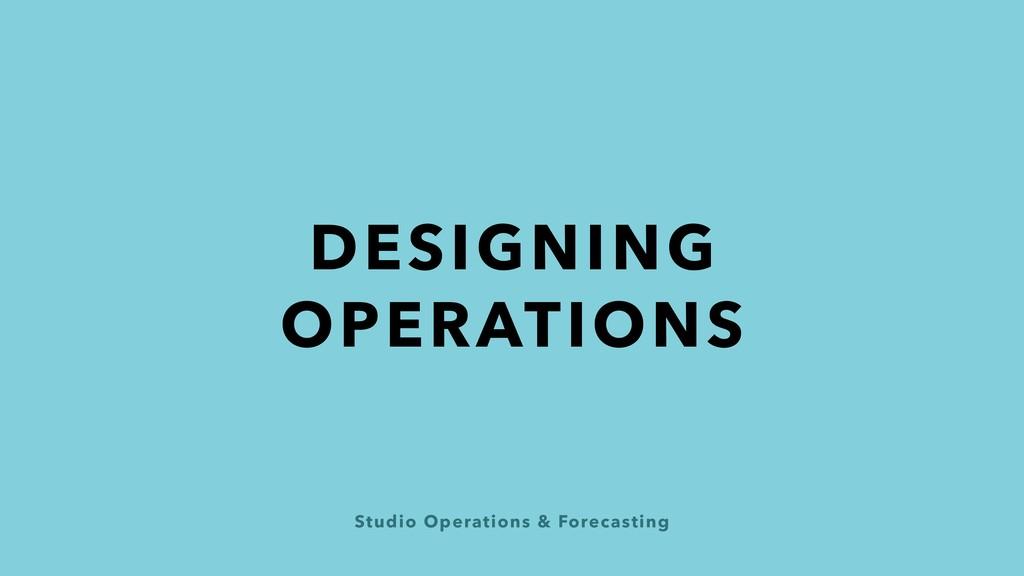 Studio Operations & Forecasting DESIGNING OPERA...