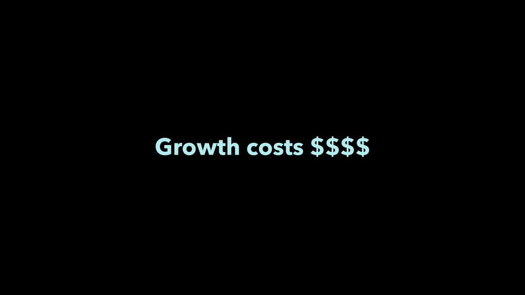 Growth costs $$$$