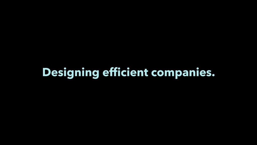 Designing efficient companies.
