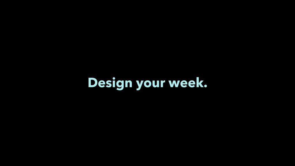 Design your week.