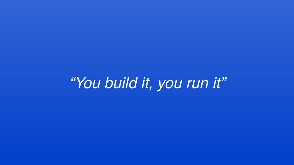 """""""You build it, you run it"""""""