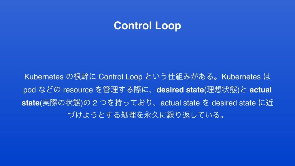 Control Loop Kubernetes ͷࠜװʹ Control Loop ͱ͍͏...
