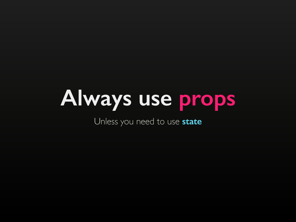 Unless you need to use state Always use props