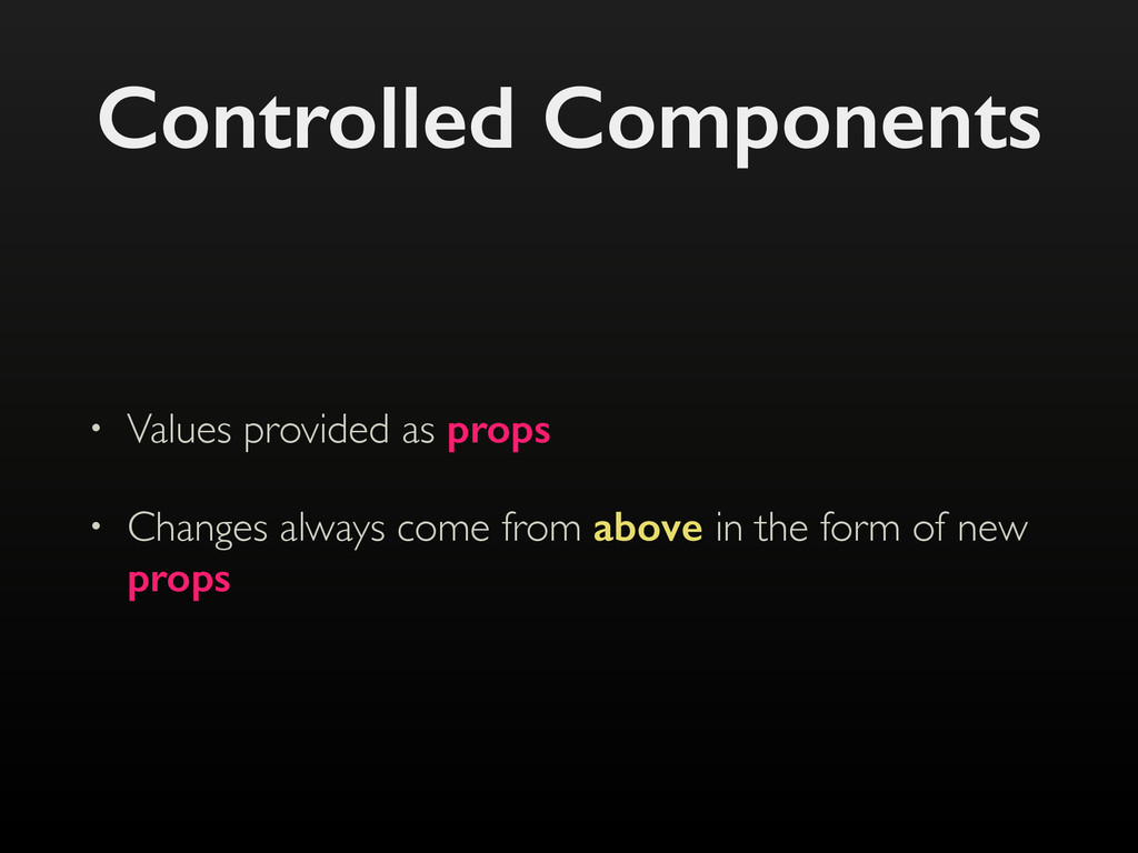 Controlled Components • Values provided as prop...