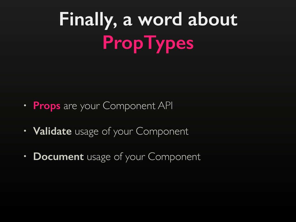 Finally, a word about PropTypes • Props are you...
