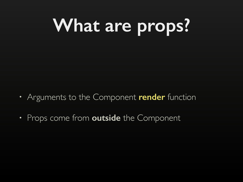 What are props? • Arguments to the Component re...