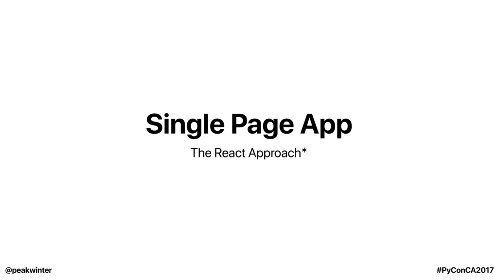 Single Page App The React Approach* @peakwinter...