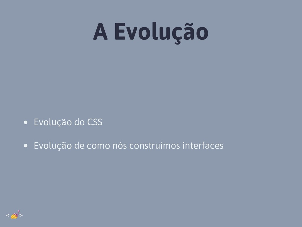 A Evolução • Evolução do CSS • Evolução de como...