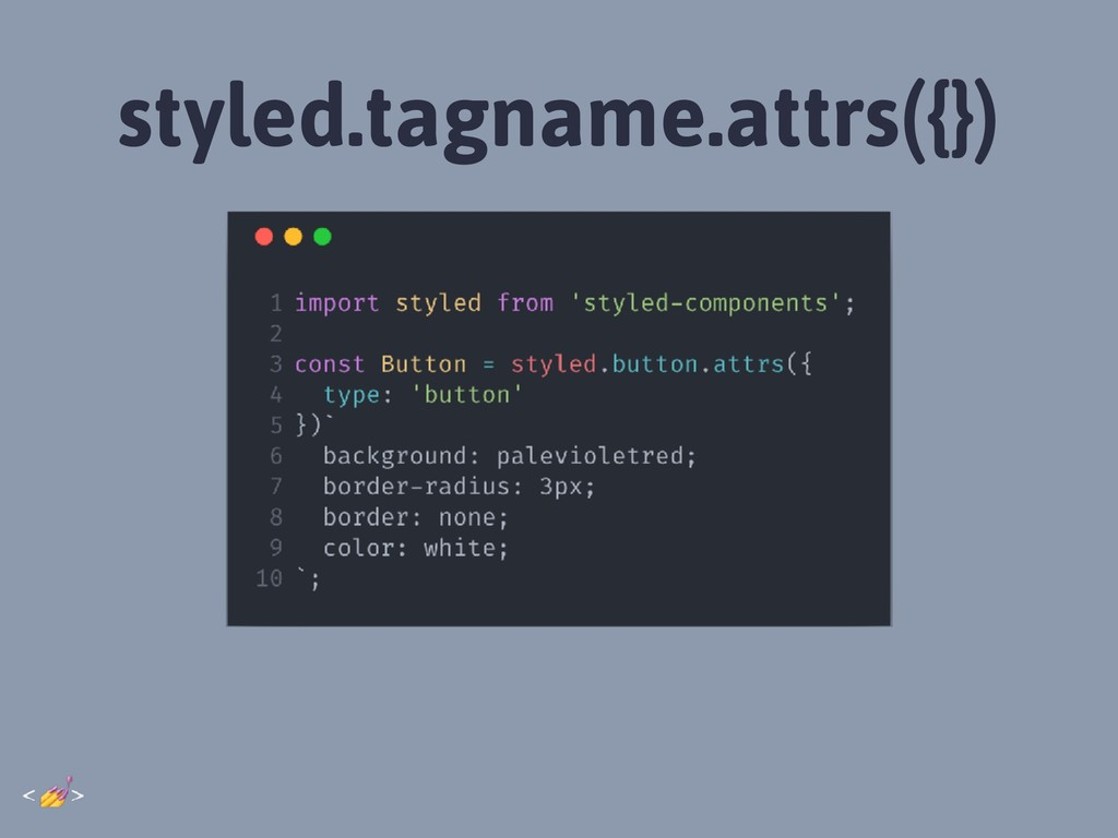 styled.tagname.attrs({})