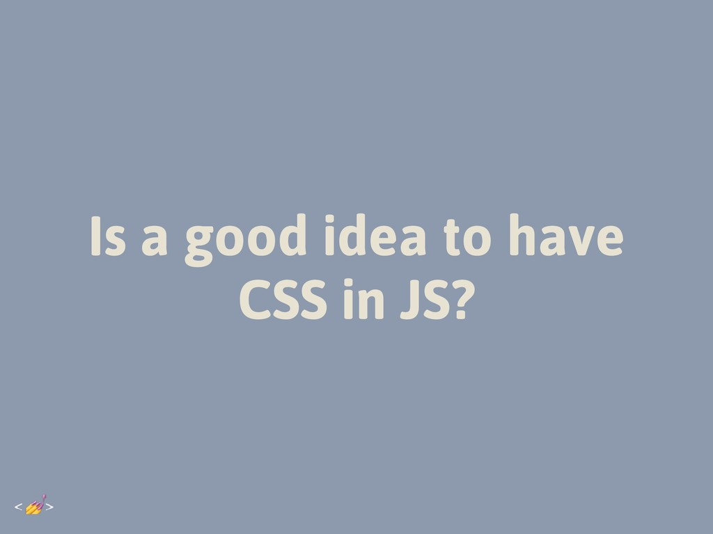 Is a good idea to have CSS in JS?