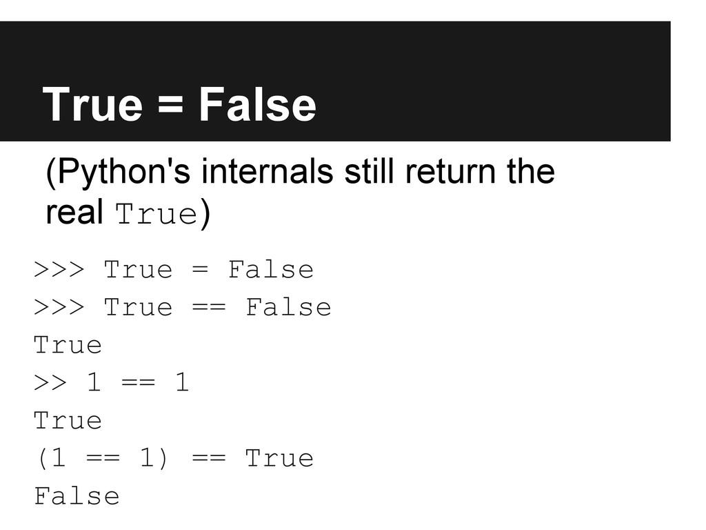 True = False >>> True = False >>> True == False...