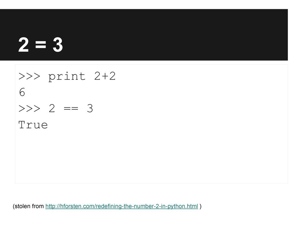 2 = 3 >>> print 2+2 6 >>> 2 == 3 True (stolen f...