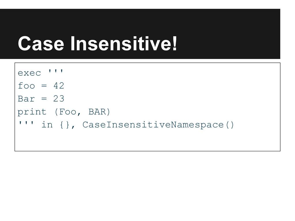 Case Insensitive! exec ''' foo = 42 Bar = 23 pr...