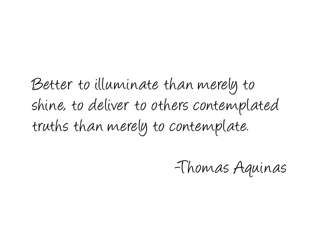 Better to illuminate than merely to shine, to d...