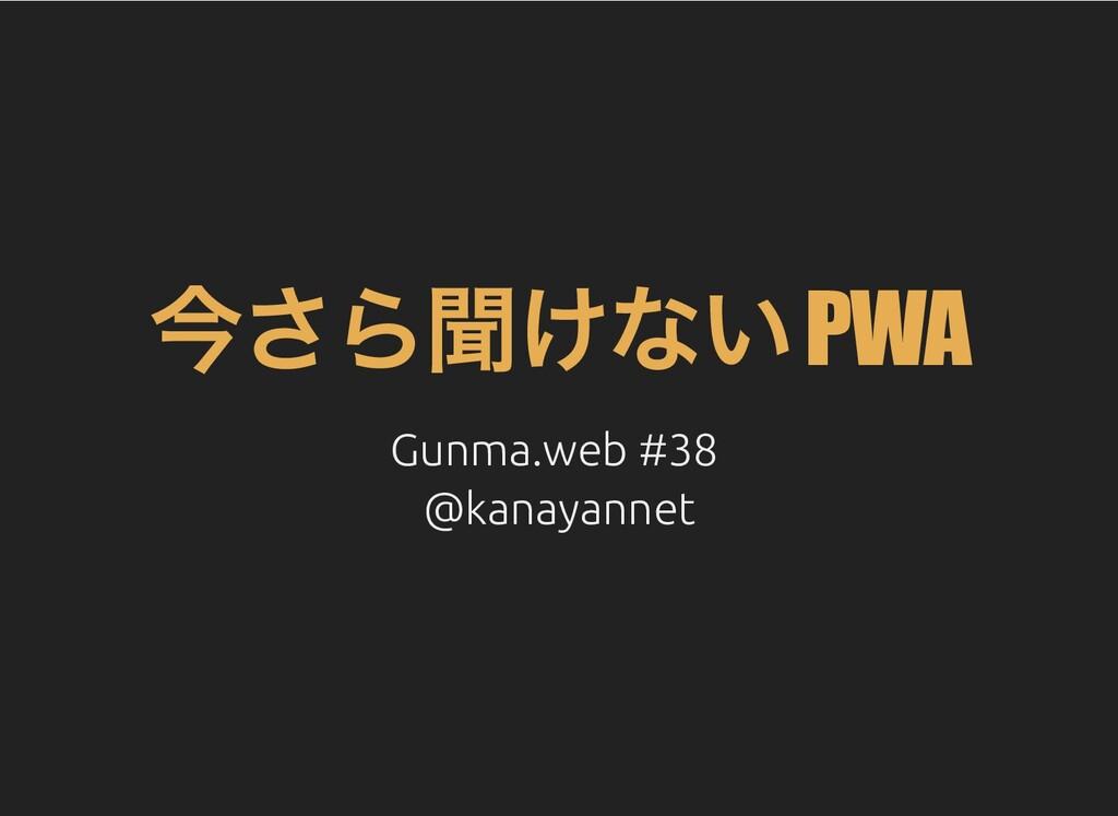 今さら聞けない PWA Gunma.web #38 Gunma.web #38 @kanaya...