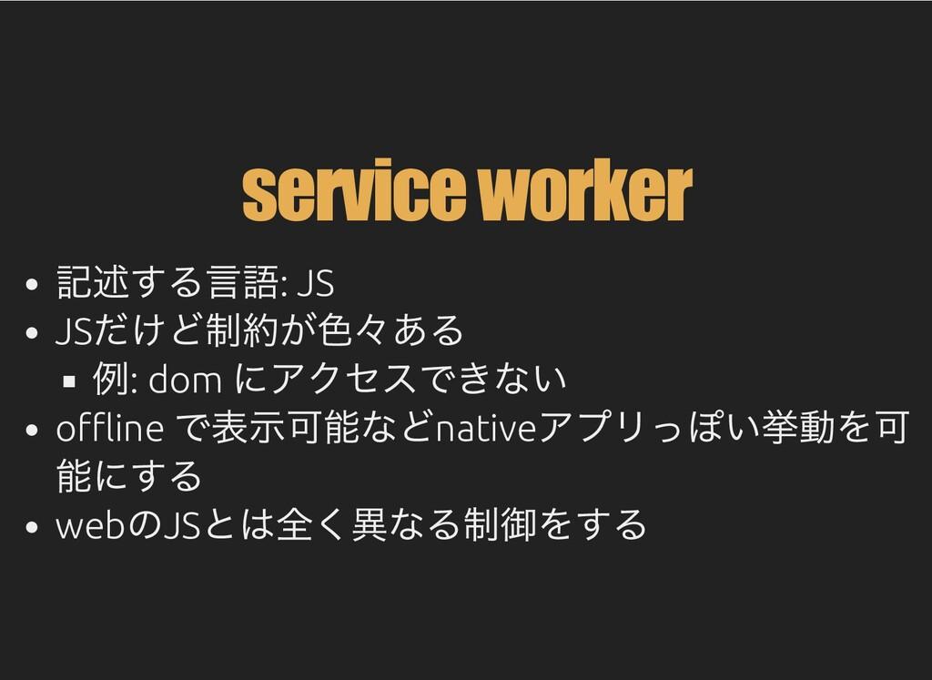 service worker 記述する⾔語: JS JS だけど制約が⾊々ある 例: dom ...