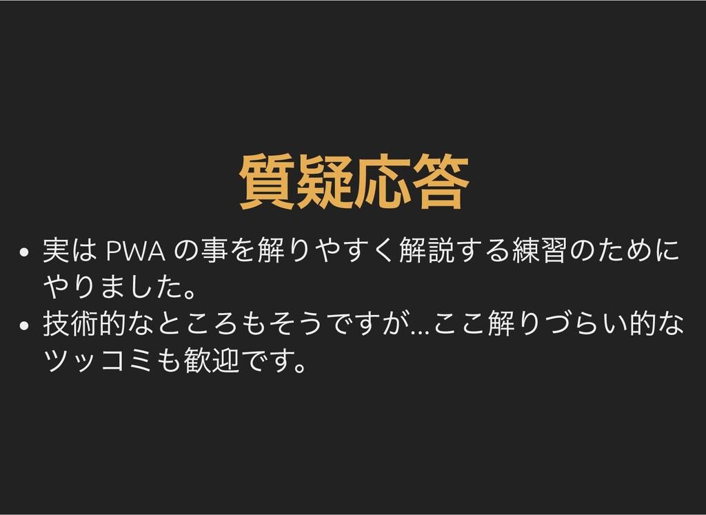 質疑応答 実は PWA の事を解りやすく解説する練習のために やりました。 技術的なところもそ...