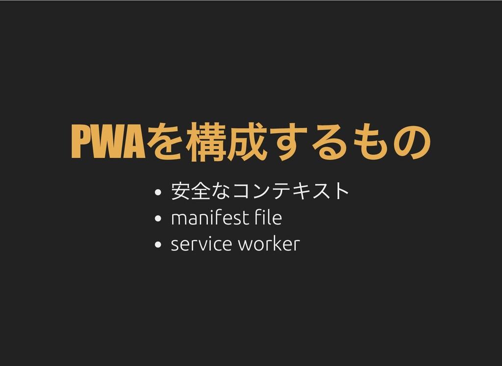 PWA を構成するもの 安全なコンテキスト manifest le service worker