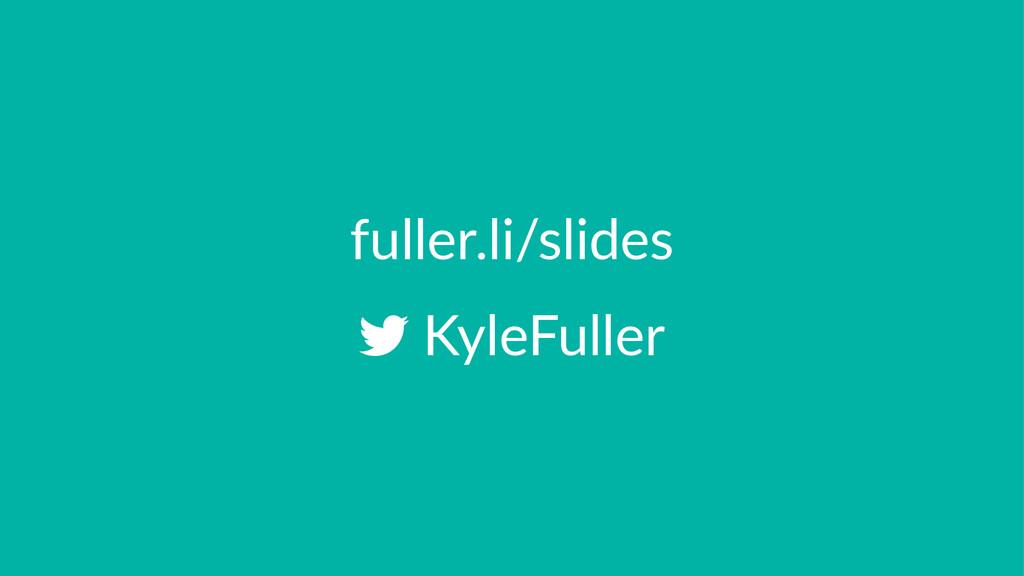 fuller.li/slides !KyleFuller