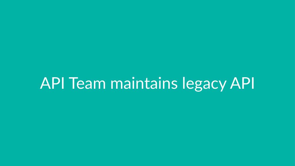 API$Team$maintains$legacy$API
