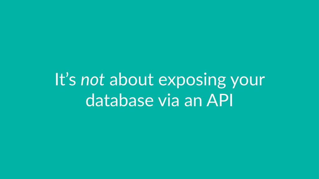 It's%not%about%exposing%your% database%via%an%A...