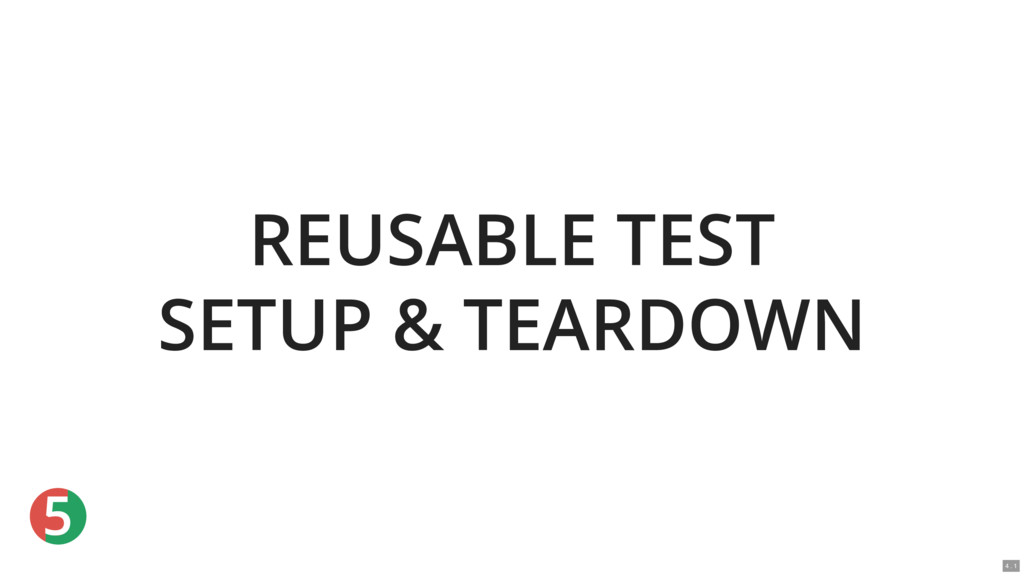 5 REUSABLE TEST SETUP & TEARDOWN 4 . 1