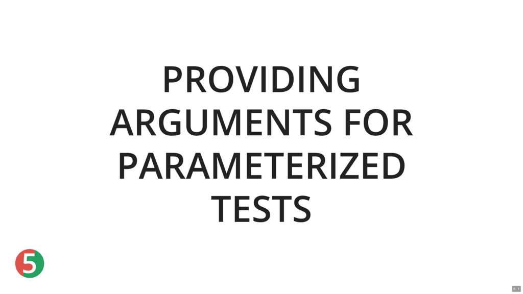 5 PROVIDING ARGUMENTS FOR PARAMETERIZED TESTS 6...