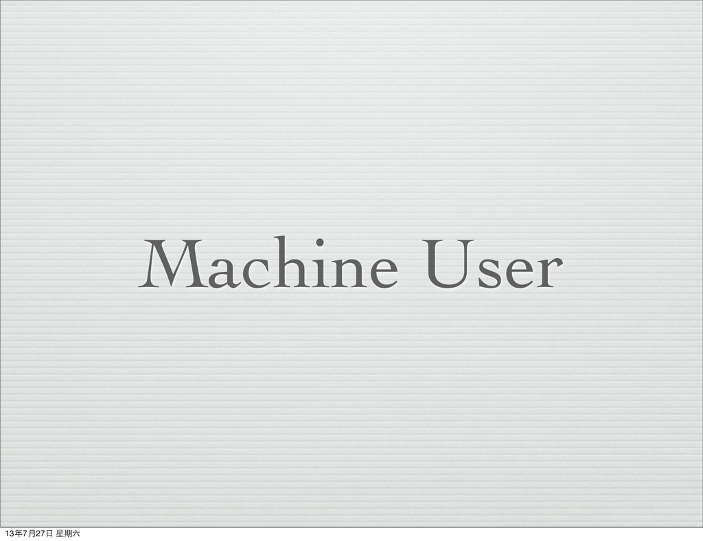 Machine User 13年7⽉月27⽇日 星期六