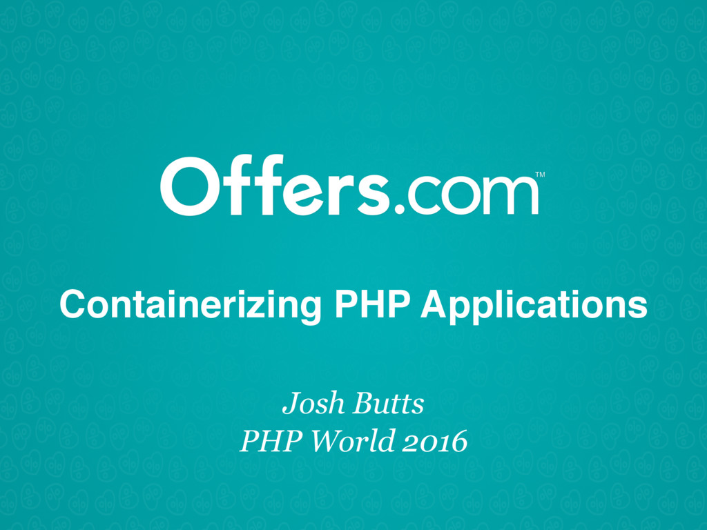 Containerizing PHP Applications Josh Butts PHP ...