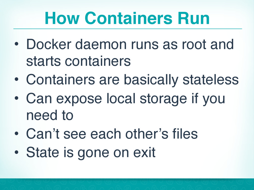 How Containers Run • Docker daemon runs as root...