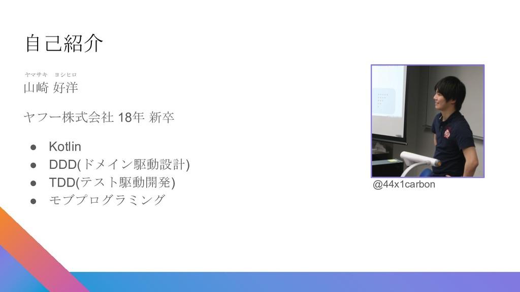 自己紹介 ヤマサキ ヨシヒロ 山崎 好洋 ヤフー株式会社 18年 新卒 ● Kotlin ● ...