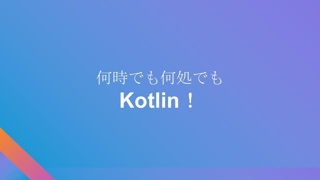 何時でも何処でも Kotlin!