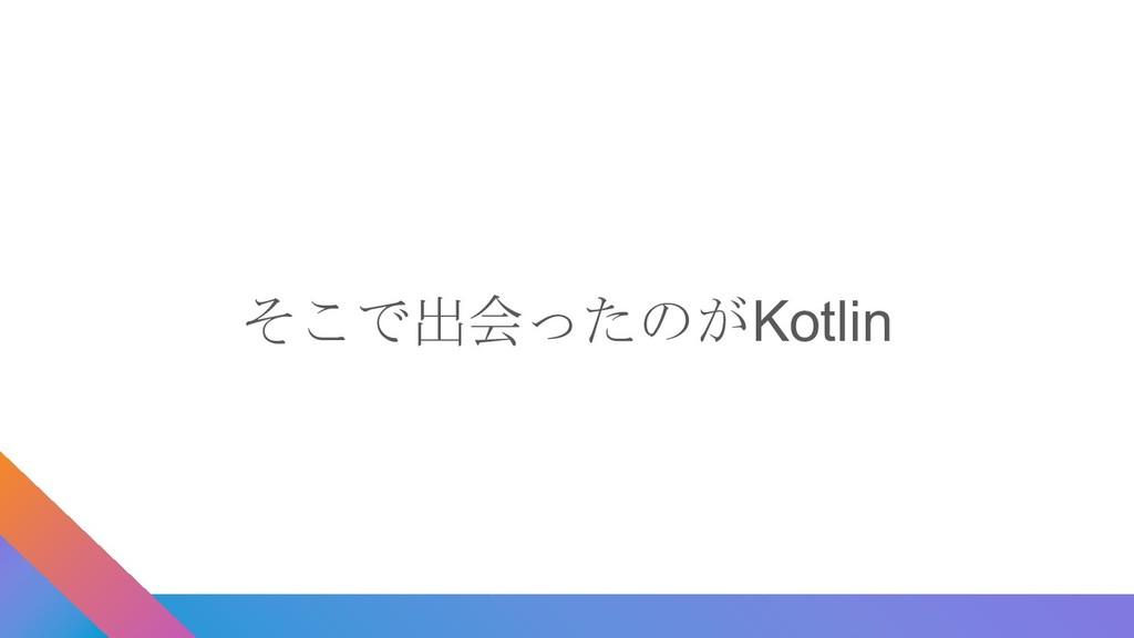 そこで出会ったのがKotlin