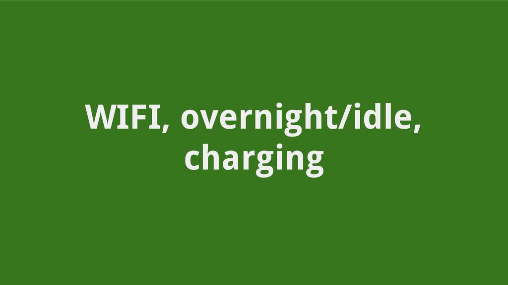 WIFI, overnight/idle, charging