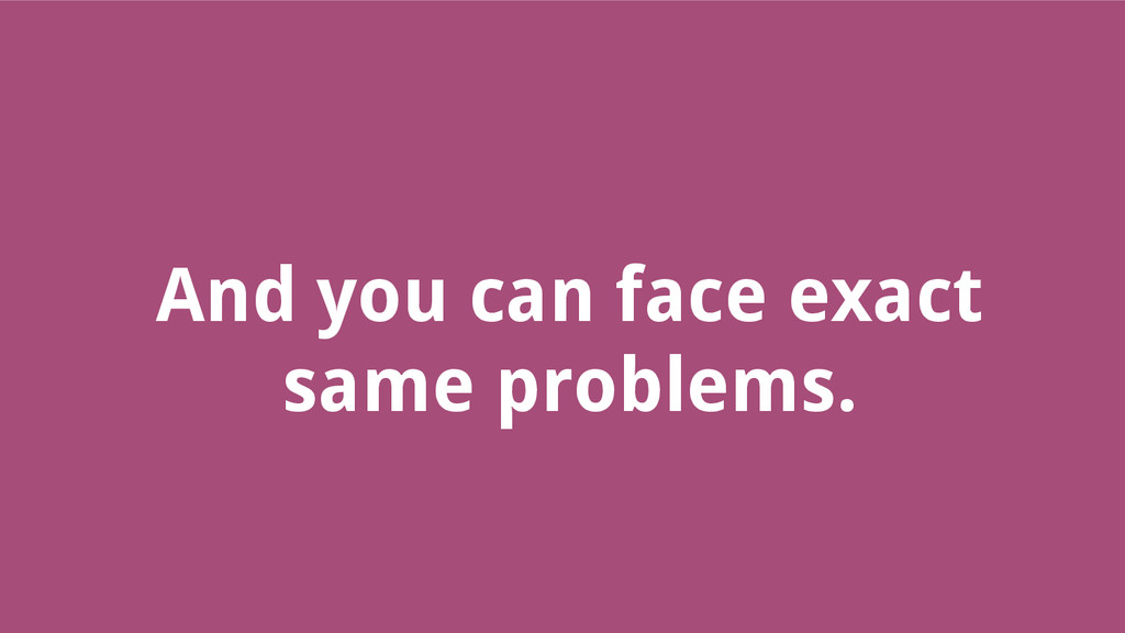 And you can face exact same problems.