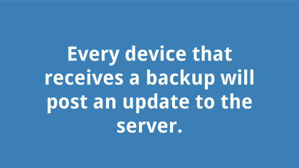 Every device that receives a backup will post a...