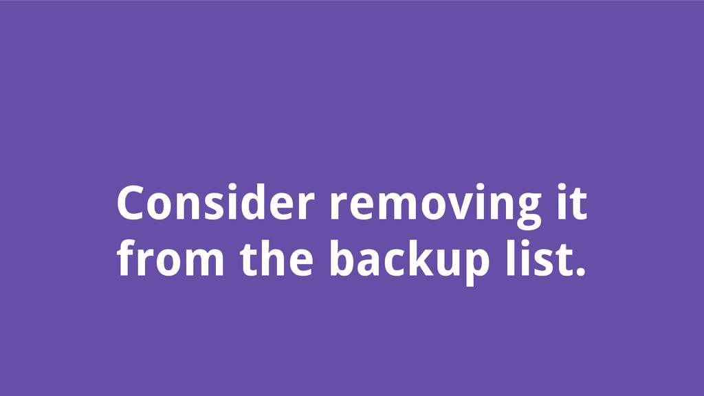 Consider removing it from the backup list.