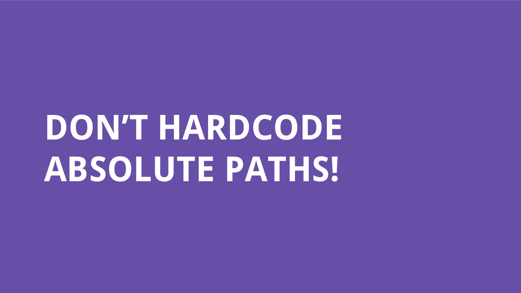 DON'T HARDCODE ABSOLUTE PATHS!