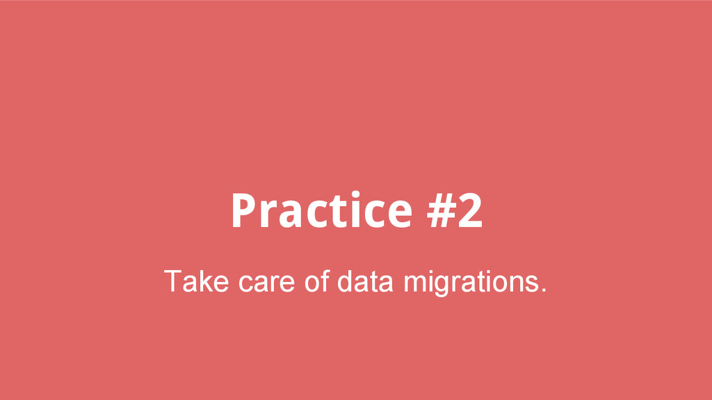 Practice #2 Take care of data migrations.