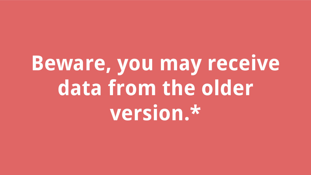 Beware, you may receive data from the older ver...