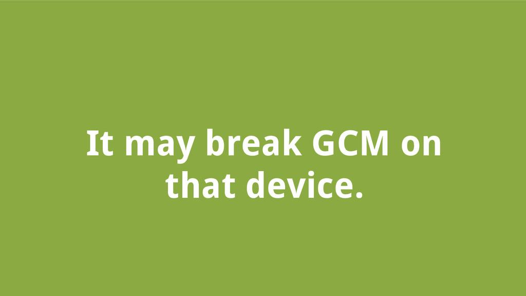 It may break GCM on that device.